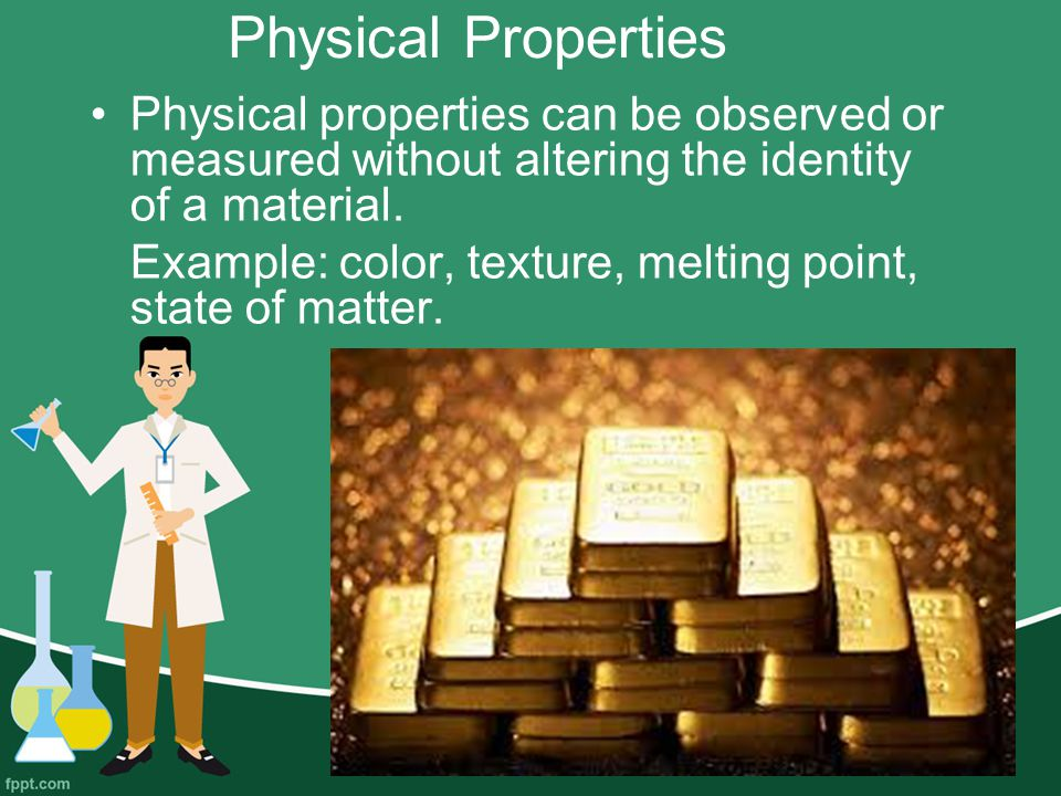 Physical Properties Physical properties can be observed or measured without altering the identity of a material.
