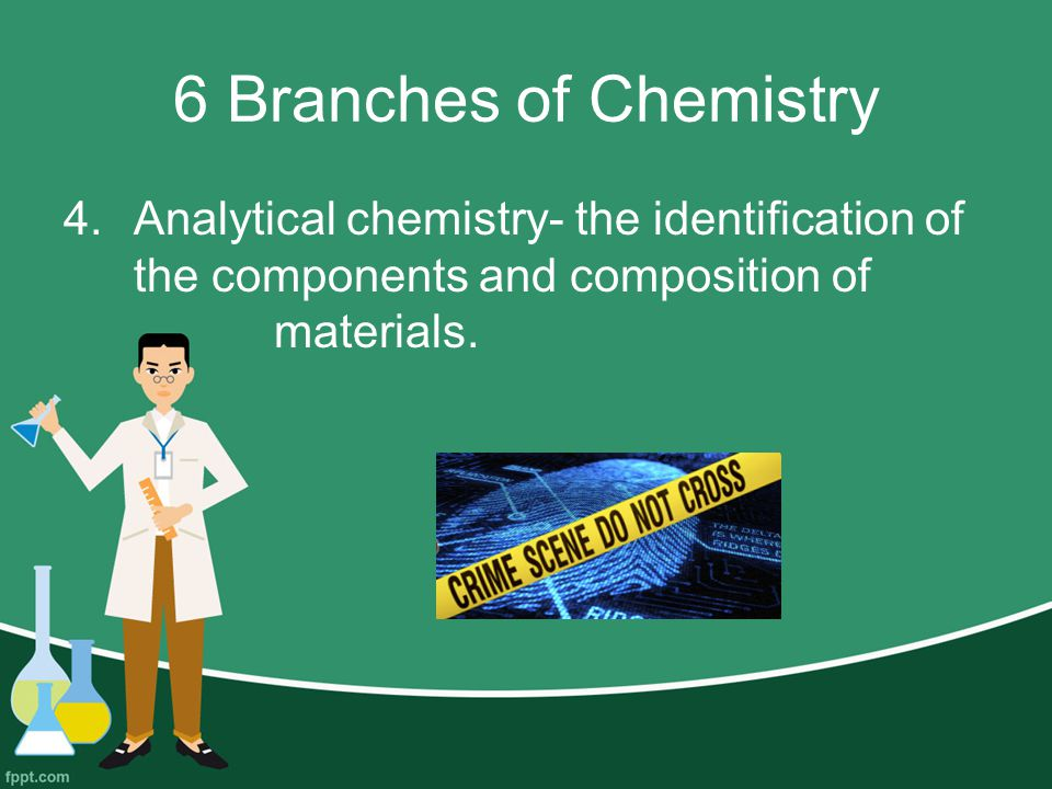 6 Branches of Chemistry 4.Analytical chemistry- the identification of the components and composition of materials.