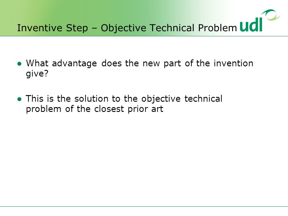 Inventive Step – Objective Technical Problem What advantage does the new part of the invention give.