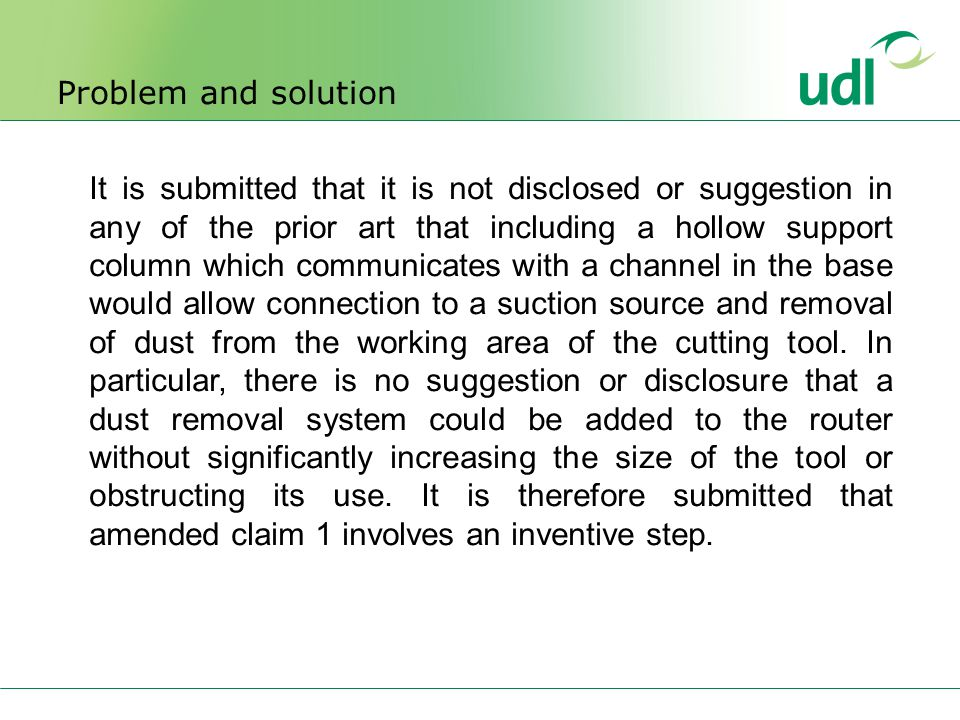 Problem and solution It is submitted that it is not disclosed or suggestion in any of the prior art that including a hollow support column which communicates with a channel in the base would allow connection to a suction source and removal of dust from the working area of the cutting tool.