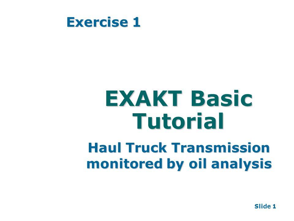 Slide 1 EXAKT Basic Tutorial Haul Truck Transmission monitored by oil analysis Exercise 1