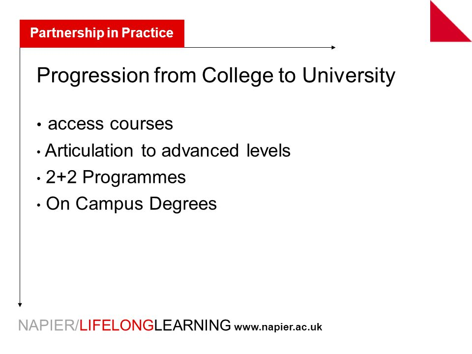 NAPIER/LIFELONGLEARNING   Partnership in Practice Progression from College to University access courses Articulation to advanced levels 2+2 Programmes On Campus Degrees