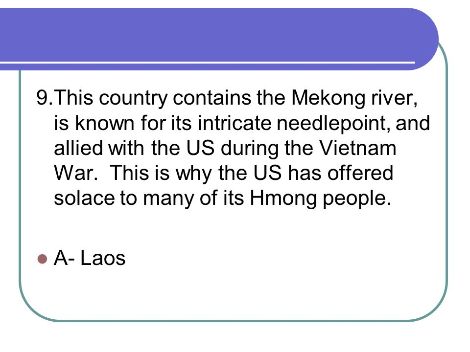 9.This country contains the Mekong river, is known for its intricate needlepoint, and allied with the US during the Vietnam War.