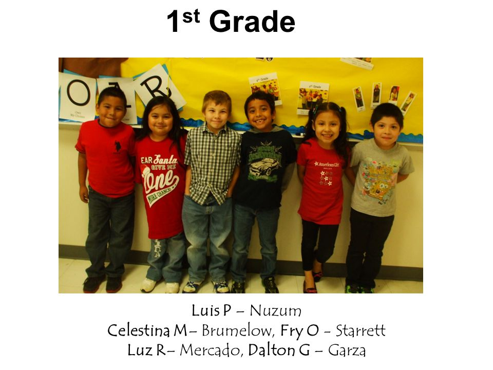 1 st Grade Luis P – Nuzum Celestina M– Brumelow, Fry O - Starrett Luz R– Mercado, Dalton G – Garza