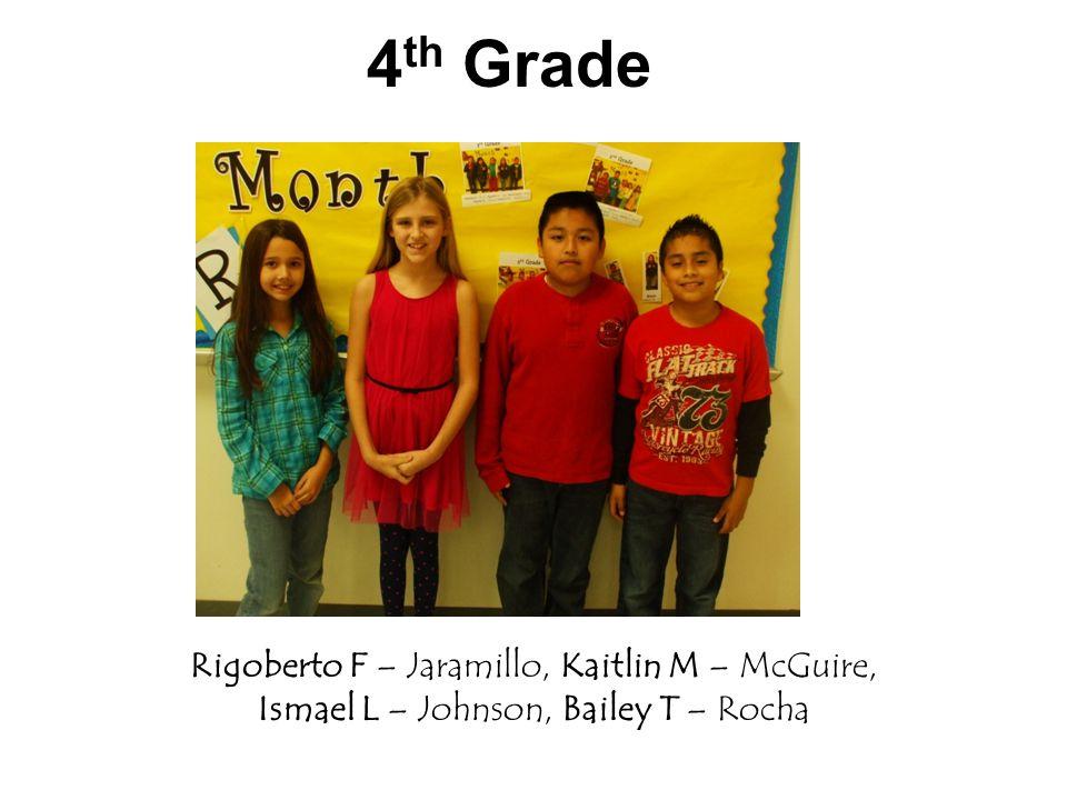 4 th Grade Rigoberto F – Jaramillo, Kaitlin M – McGuire, Ismael L – Johnson, Bailey T – Rocha