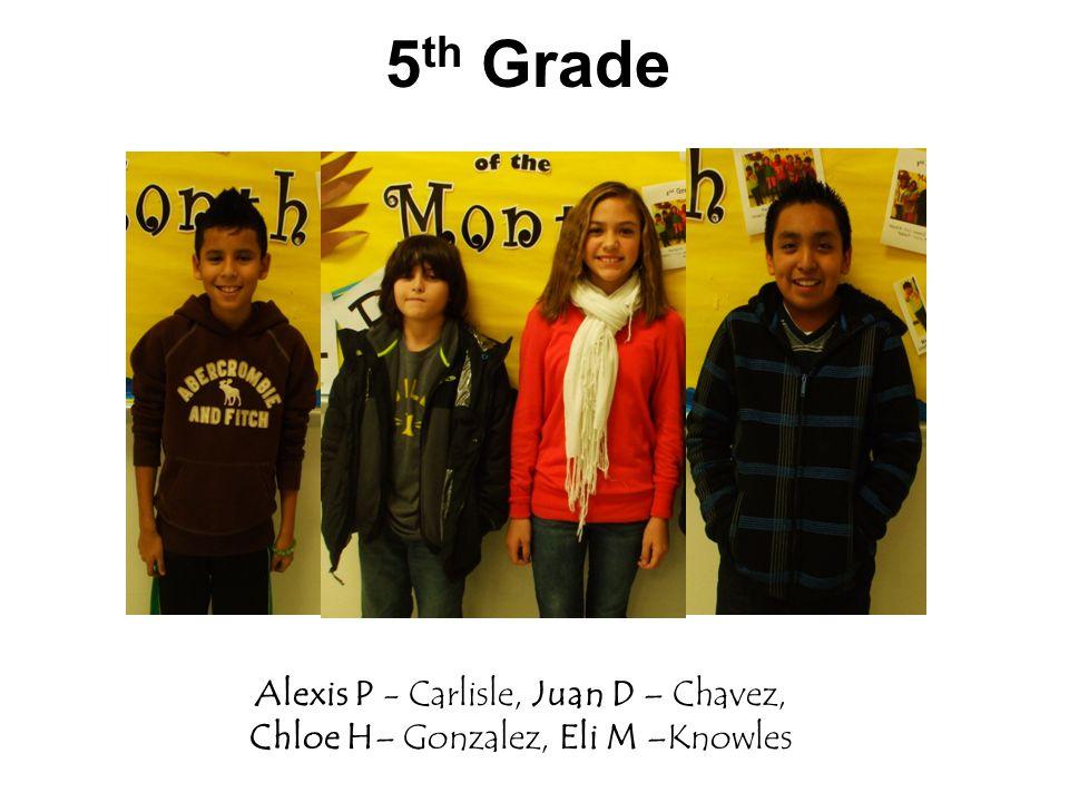 5 th Grade Alexis P - Carlisle, Juan D – Chavez, Chloe H– Gonzalez, Eli M –Knowles