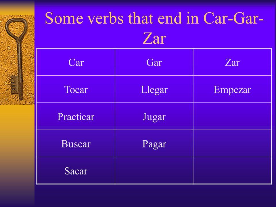 Some verbs that end in Car-Gar- Zar CarGarZar TocarLlegarEmpezar PracticarJugar BuscarPagar Sacar