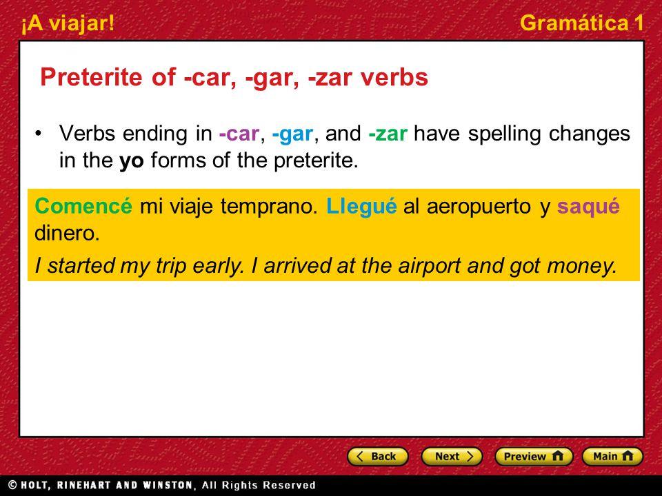 ¡A viajar!Gramática 1 Preterite of -car, -gar, -zar verbs Verbs ending in -car, -gar, and -zar have spelling changes in the yo forms of the preterite.