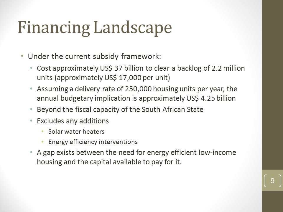 Financing Landscape Under the current subsidy framework: Cost approximately US$ 37 billion to clear a backlog of 2.2 million units (approximately US$ 17,000 per unit) Assuming a delivery rate of 250,000 housing units per year, the annual budgetary implication is approximately US$ 4.25 billion Beyond the fiscal capacity of the South African State Excludes any additions Solar water heaters Energy efficiency interventions A gap exists between the need for energy efficient low-income housing and the capital available to pay for it.