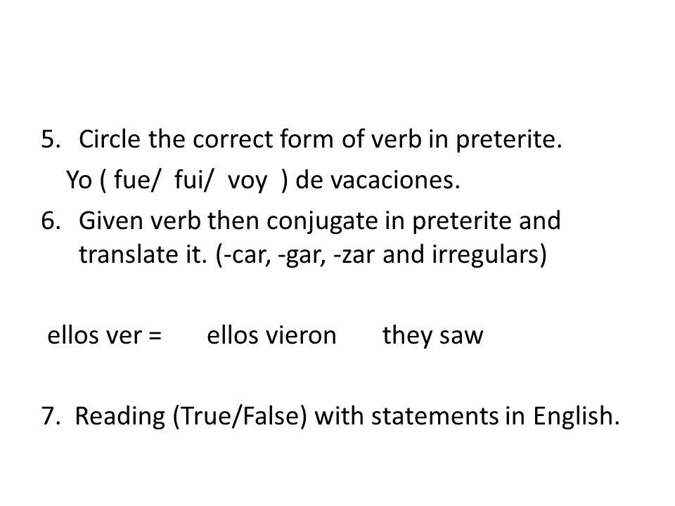 5.Circle the correct form of verb in preterite. Yo ( fue/ fui/ voy ) de vacaciones. 6.Given verb then conjugate in preterite and translate it. (-car,