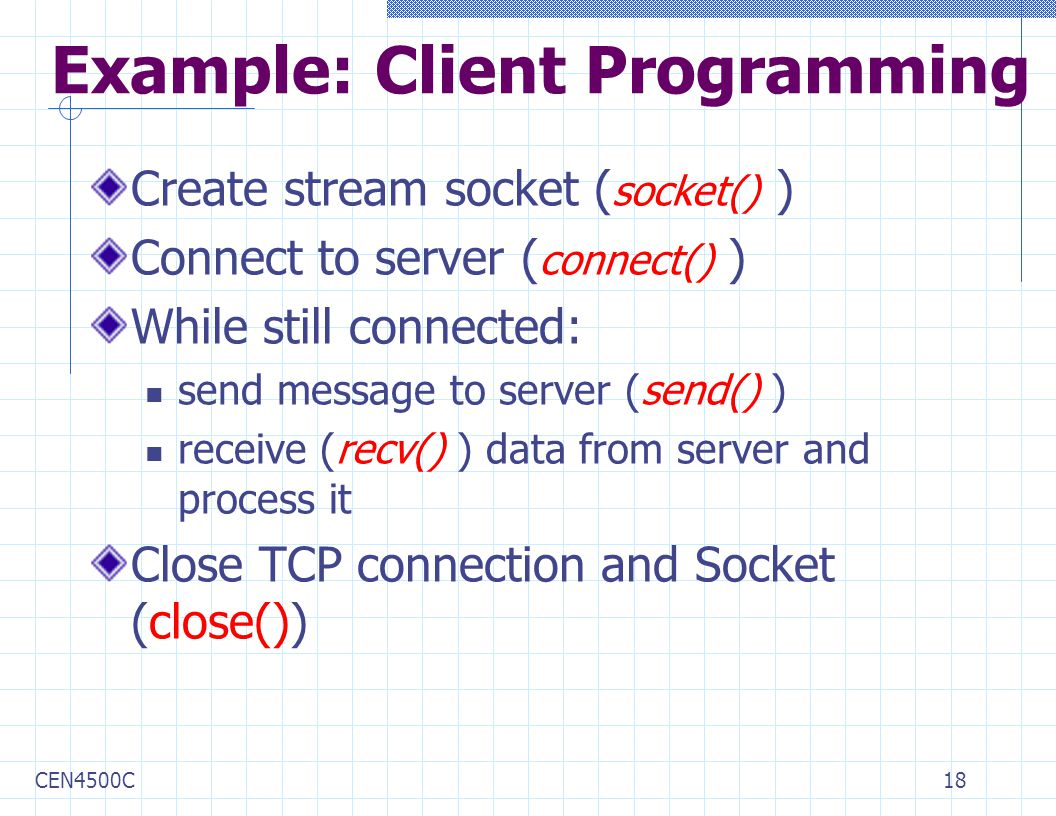 CEN4500C18 Example: Client Programming Create stream socket ( socket() ) Connect to server ( connect() ) While still connected: send message to server (send() ) receive (recv() ) data from server and process it Close TCP connection and Socket (close())