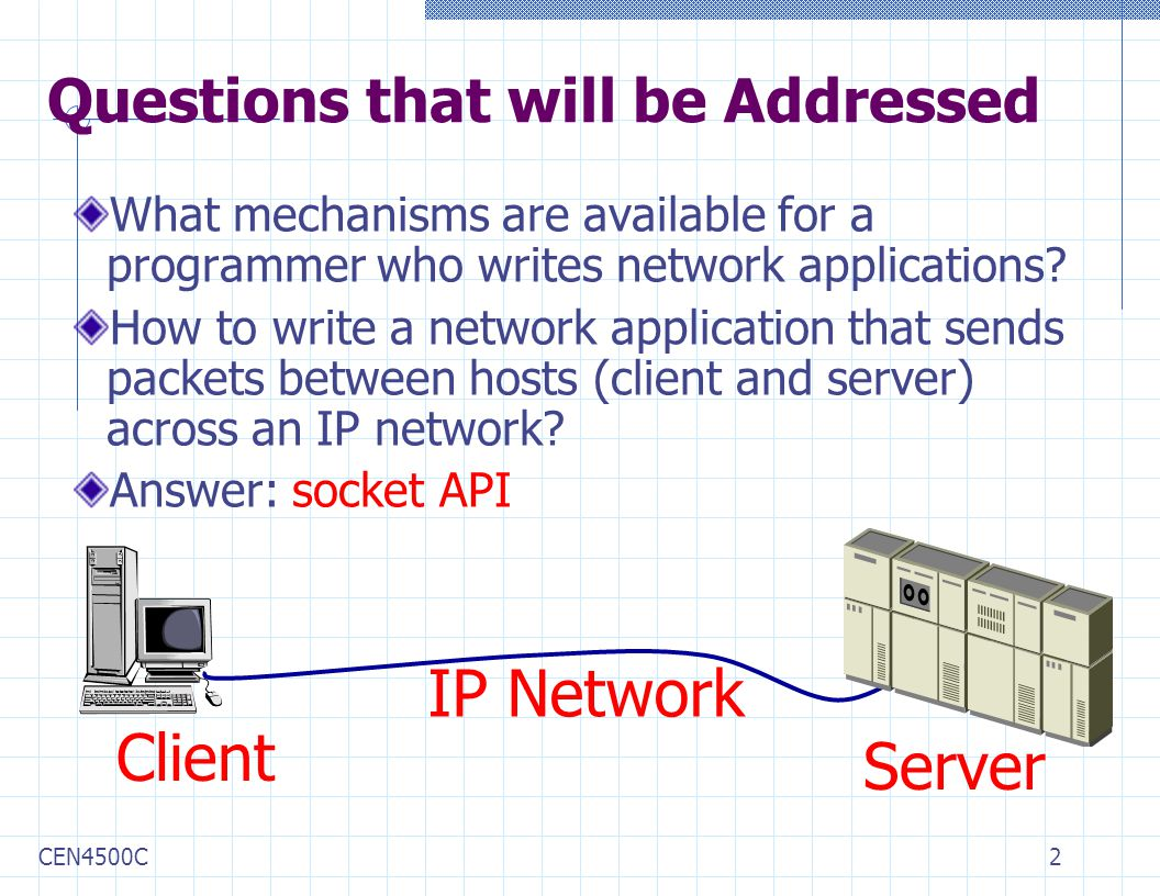 CEN4500C2 Questions that will be Addressed What mechanisms are available for a programmer who writes network applications.
