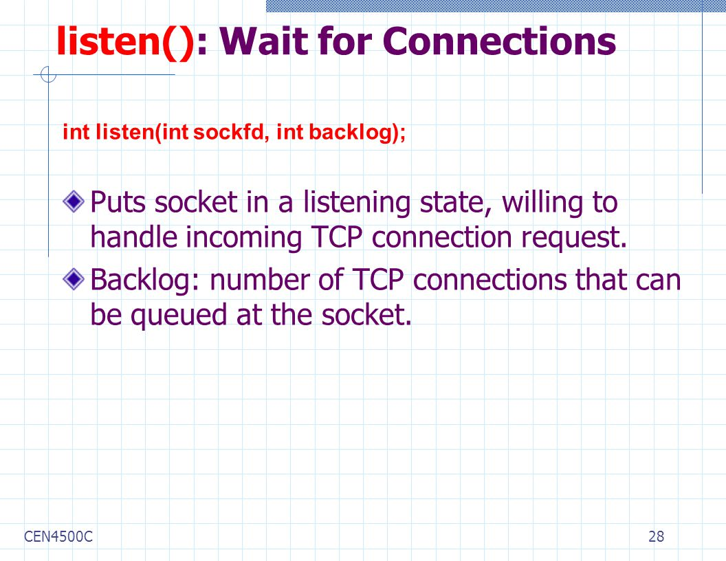 CEN4500C28 listen(): Wait for Connections int listen(int sockfd, int backlog); Puts socket in a listening state, willing to handle incoming TCP connection request.