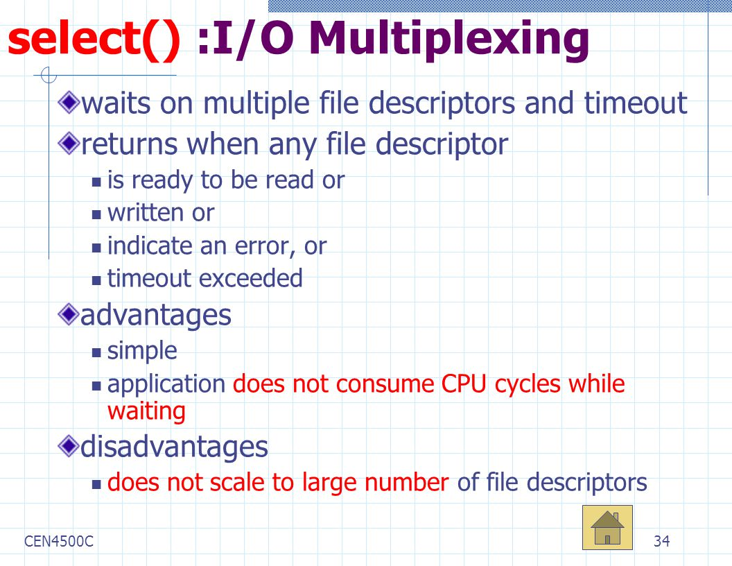CEN4500C34 select() :I/O Multiplexing waits on multiple file descriptors and timeout returns when any file descriptor is ready to be read or written or indicate an error, or timeout exceeded advantages simple application does not consume CPU cycles while waiting disadvantages does not scale to large number of file descriptors