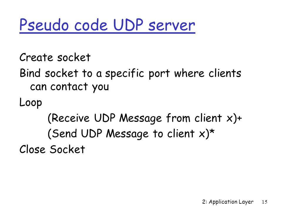 2: Application Layer15 Pseudo code UDP server Create socket Bind socket to a specific port where clients can contact you Loop (Receive UDP Message from client x)+ (Send UDP Message to client x)* Close Socket