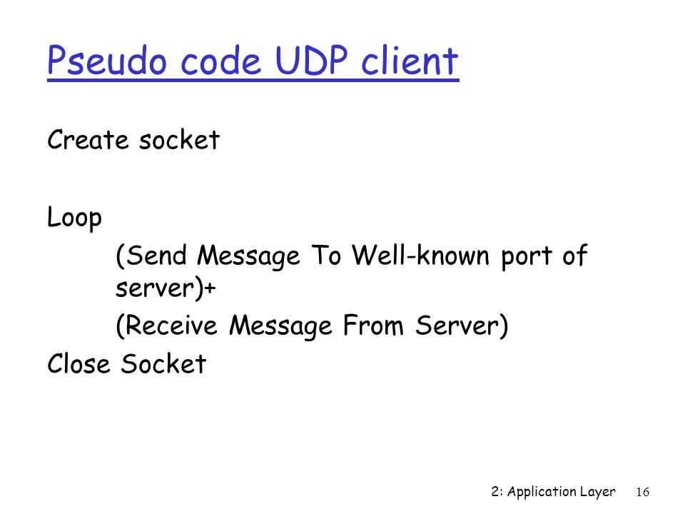 2: Application Layer16 Pseudo code UDP client Create socket Loop (Send Message To Well-known port of server)+ (Receive Message From Server) Close Socket