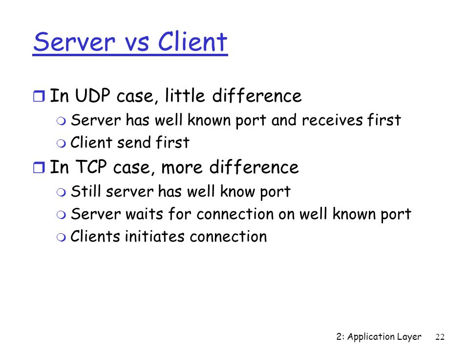 2: Application Layer22 Server vs Client r In UDP case, little difference m Server has well known port and receives first m Client send first r In TCP case, more difference m Still server has well know port m Server waits for connection on well known port m Clients initiates connection
