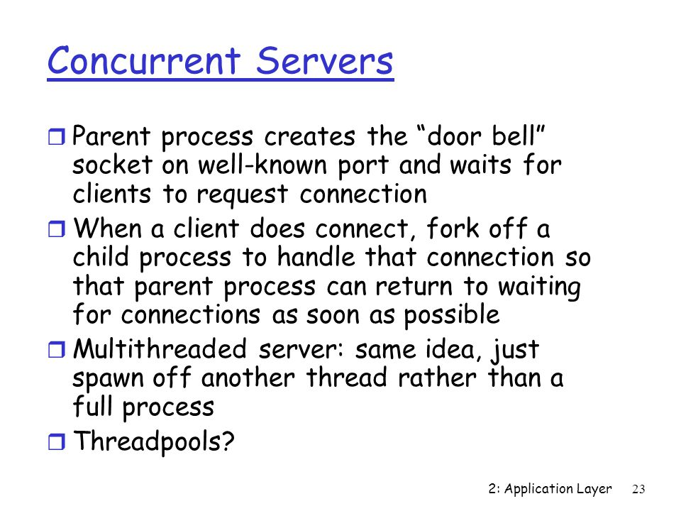 2: Application Layer23 Concurrent Servers r Parent process creates the door bell socket on well-known port and waits for clients to request connection r When a client does connect, fork off a child process to handle that connection so that parent process can return to waiting for connections as soon as possible r Multithreaded server: same idea, just spawn off another thread rather than a full process r Threadpools
