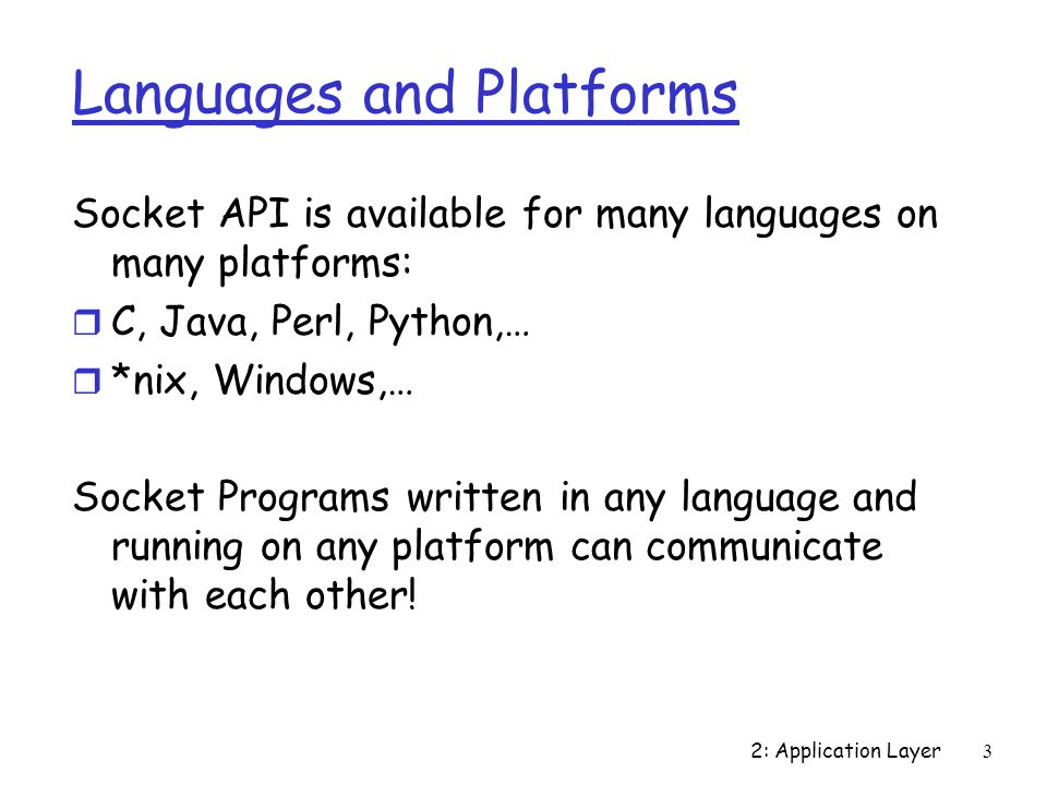 2: Application Layer3 Languages and Platforms Socket API is available for many languages on many platforms: r C, Java, Perl, Python,… r *nix, Windows,… Socket Programs written in any language and running on any platform can communicate with each other!