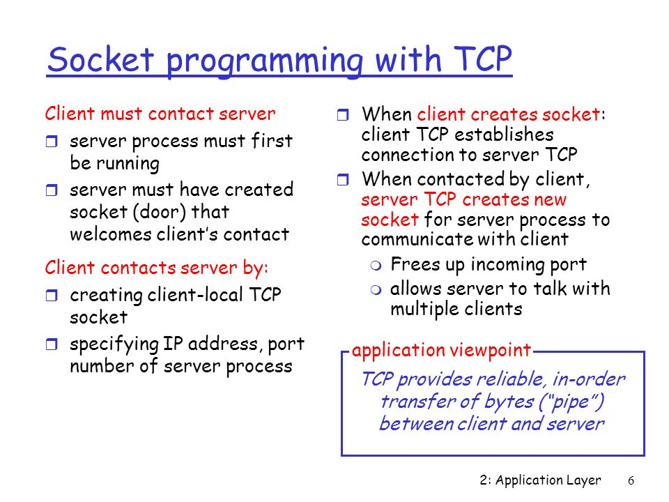 2: Application Layer6 Socket programming with TCP Client must contact server r server process must first be running r server must have created socket (door) that welcomes client's contact Client contacts server by: r creating client-local TCP socket r specifying IP address, port number of server process r When client creates socket: client TCP establishes connection to server TCP r When contacted by client, server TCP creates new socket for server process to communicate with client m Frees up incoming port m allows server to talk with multiple clients TCP provides reliable, in-order transfer of bytes ( pipe ) between client and server application viewpoint