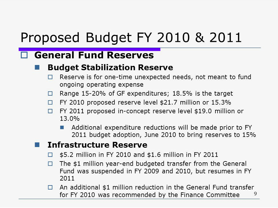 9 Proposed Budget FY 2010 & 2011  General Fund Reserves Budget Stabilization Reserve  Reserve is for one-time unexpected needs, not meant to fund ongoing operating expense  Range 15-20% of GF expenditures; 18.5% is the target  FY 2010 proposed reserve level $21.7 million or 15.3%  FY 2011 proposed in-concept reserve level $19.0 million or 13.0% Additional expenditure reductions will be made prior to FY 2011 budget adoption, June 2010 to bring reserves to 15% Infrastructure Reserve  $5.2 million in FY 2010 and $1.6 million in FY 2011  The $1 million year-end budgeted transfer from the General Fund was suspended in FY 2009 and 2010, but resumes in FY 2011  An additional $1 million reduction in the General Fund transfer for FY 2010 was recommended by the Finance Committee