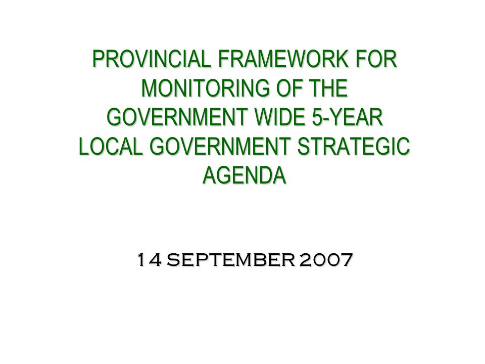 PROVINCIAL FRAMEWORK FOR MONITORING OF THE GOVERNMENT WIDE 5-YEAR LOCAL GOVERNMENT STRATEGIC AGENDA 14 SEPTEMBER 2007 PROVINCIAL FRAMEWORK FOR MONITORING OF THE GOVERNMENT WIDE 5-YEAR LOCAL GOVERNMENT STRATEGIC AGENDA 14 SEPTEMBER 2007