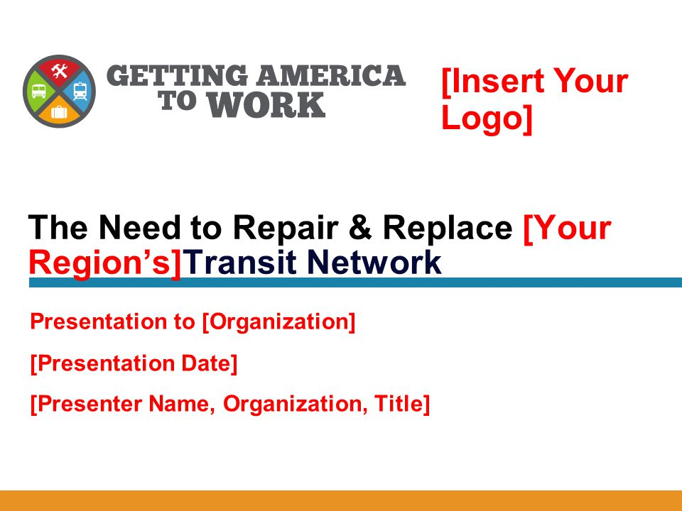 [Presentation Date] [Presenter Name, Organization, Title] The Need to Repair & Replace [Your Region's]Transit Network Presentation to [Organization] [Insert Your Logo]