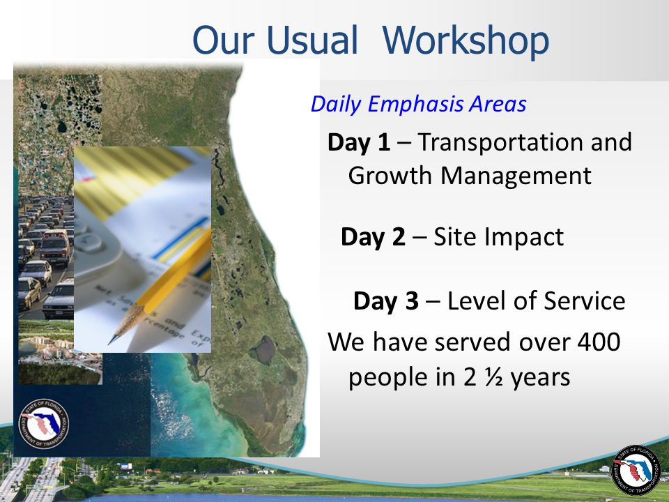 Our Usual Workshop Daily Emphasis Areas Day 1 – Transportation and Growth Management Day 2 – Site Impact Day 3 – Level of Service We have served over 400 people in 2 ½ years