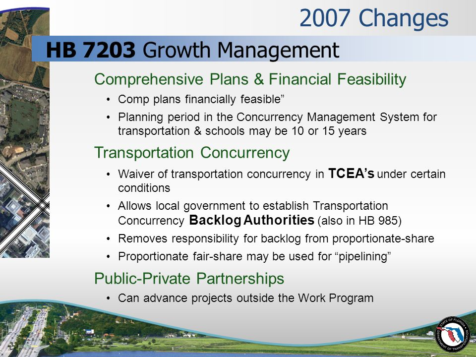2007 Changes Comprehensive Plans & Financial Feasibility Comp plans financially feasible Planning period in the Concurrency Management System for transportation & schools may be 10 or 15 years Transportation Concurrency Waiver of transportation concurrency in TCEA's under certain conditions Allows local government to establish Transportation Concurrency Backlog Authorities (also in HB 985) Removes responsibility for backlog from proportionate-share Proportionate fair-share may be used for pipelining Public-Private Partnerships Can advance projects outside the Work Program HB 7203 Growth Management