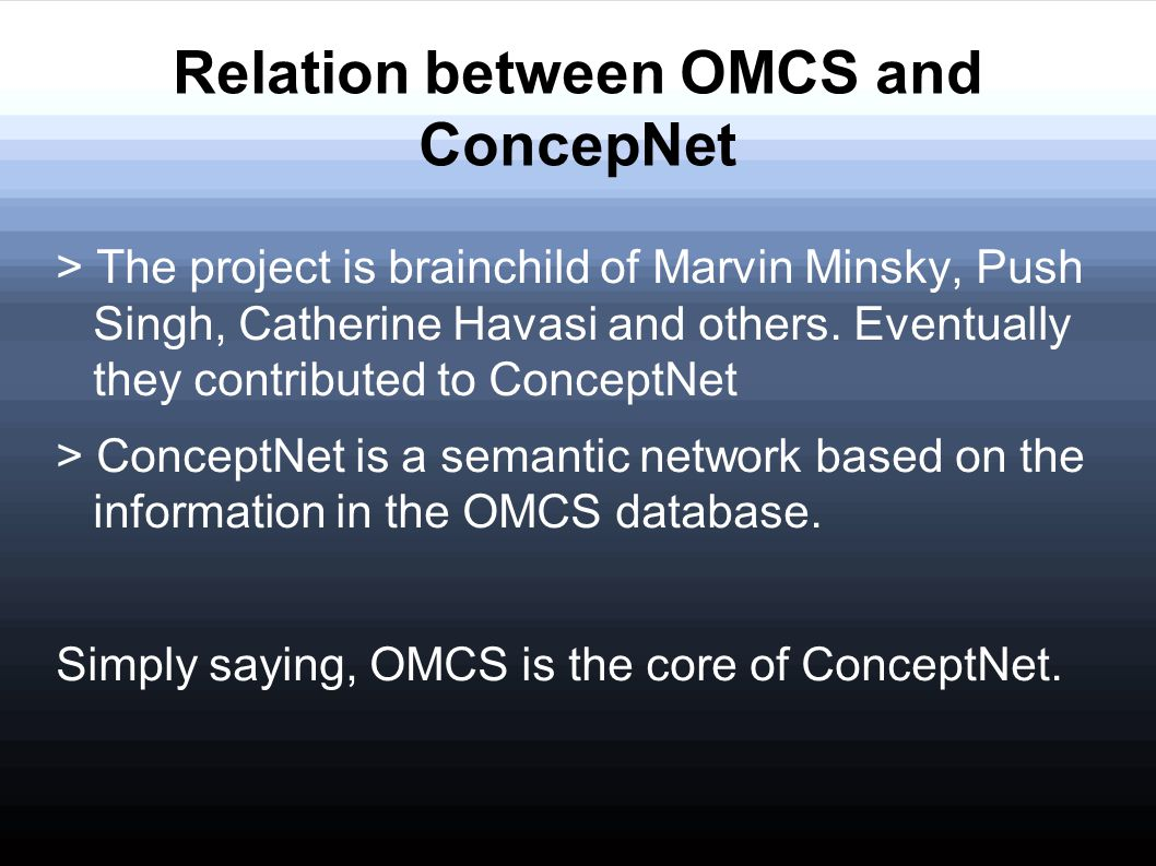 Relation between OMCS and ConcepNet > The project is brainchild of Marvin Minsky, Push Singh, Catherine Havasi and others. Eventually they contributed