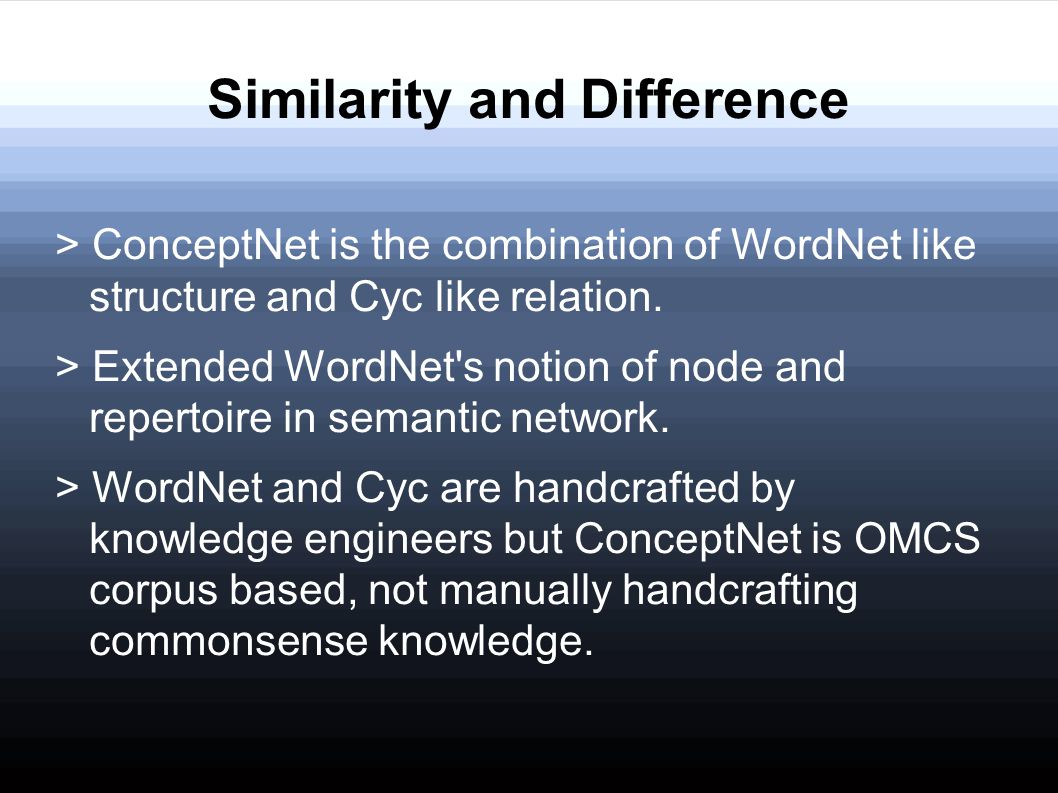 Similarity and Difference > ConceptNet is the combination of WordNet like structure and Cyc like relation. > Extended WordNet's notion of node and rep