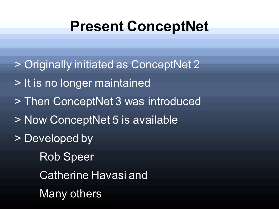 Present ConceptNet > Originally initiated as ConceptNet 2 > It is no longer maintained > Then ConceptNet 3 was introduced > Now ConceptNet 5 is availa