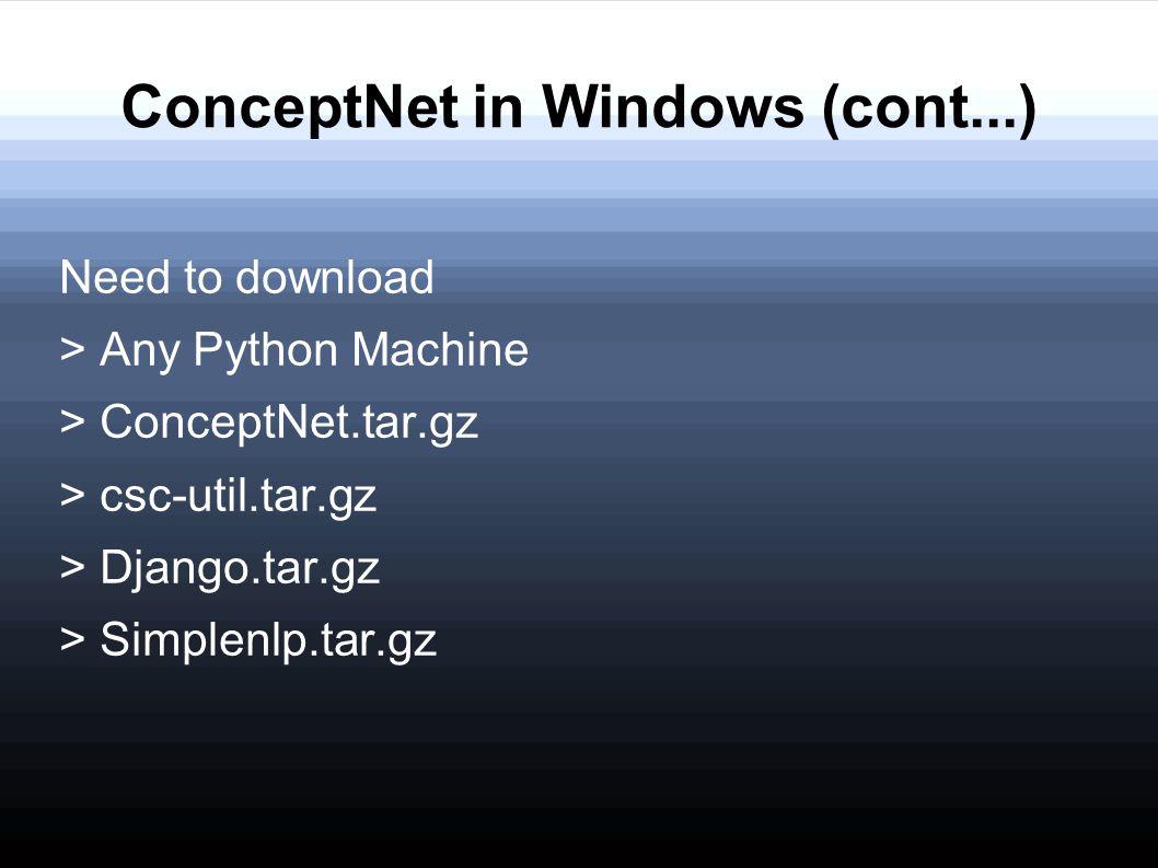 ConceptNet in Windows (cont...) Need to download > Any Python Machine > ConceptNet.tar.gz > csc-util.tar.gz > Django.tar.gz > Simplenlp.tar.gz
