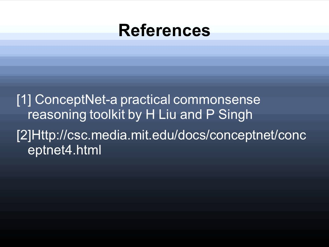 References [1] ConceptNet-a practical commonsense reasoning toolkit by H Liu and P Singh [2]Http://csc.media.mit.edu/docs/conceptnet/conc eptnet4.html