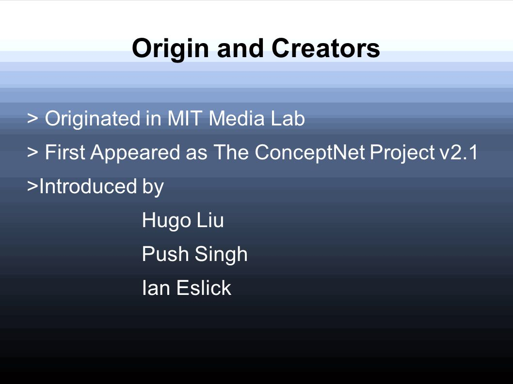 Origin and Creators > Originated in MIT Media Lab > First Appeared as The ConceptNet Project v2.1 >Introduced by Hugo Liu Push Singh Ian Eslick