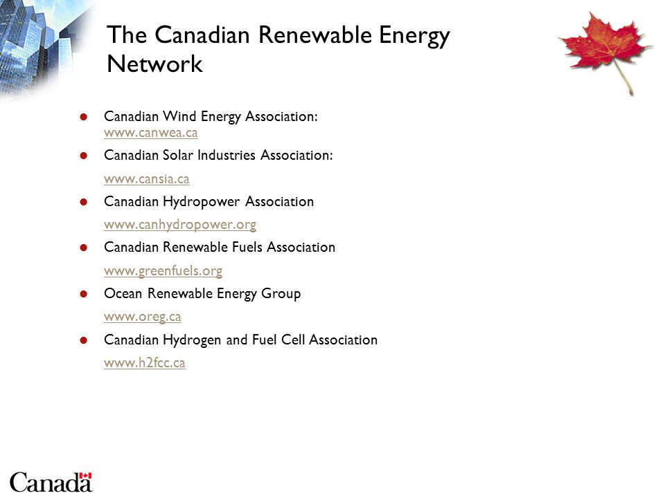 The Canadian Renewable Energy Network Canadian Wind Energy Association: www.canwea.ca www.canwea.ca Canadian Solar Industries Association: www.cansia.ca Canadian Hydropower Association www.canhydropower.org Canadian Renewable Fuels Association www.greenfuels.org Ocean Renewable Energy Group www.oreg.ca Canadian Hydrogen and Fuel Cell Association www.h2fcc.ca