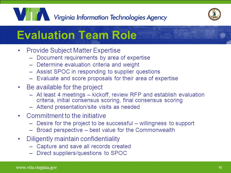 10   Evaluation Team Role Provide Subject Matter Expertise –Document requirements by area of expertise –Determine evaluation criteria and weight –Assist SPOC in responding to supplier questions –Evaluate and score proposals for their area of expertise Be available for the project –At least 4 meetings – kickoff, review RFP and establish evaluation criteria, initial consensus scoring, final consensus scoring –Attend presentation/site visits as needed Commitment to the initiative –Desire for the project to be successful – willingness to support –Broad perspective – best value for the Commonwealth Diligently maintain confidentiality –Capture and save all records created –Direct suppliers/questions to SPOC
