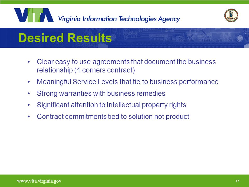 17   Desired Results Clear easy to use agreements that document the business relationship (4 corners contract) Meaningful Service Levels that tie to business performance Strong warranties with business remedies Significant attention to Intellectual property rights Contract commitments tied to solution not product
