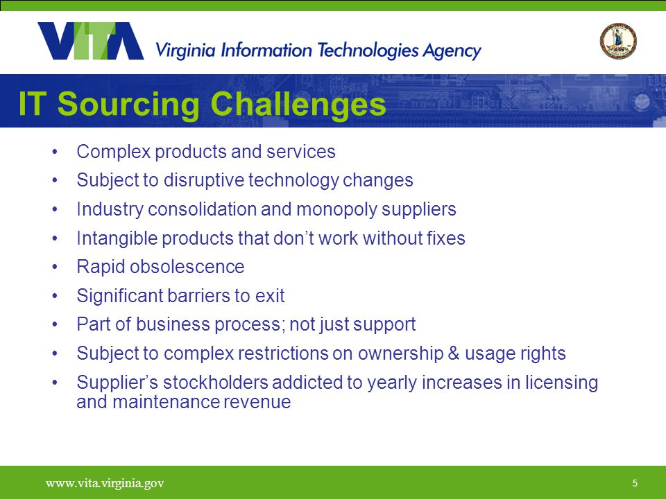5   IT Sourcing Challenges Complex products and services Subject to disruptive technology changes Industry consolidation and monopoly suppliers Intangible products that don't work without fixes Rapid obsolescence Significant barriers to exit Part of business process; not just support Subject to complex restrictions on ownership & usage rights Supplier's stockholders addicted to yearly increases in licensing and maintenance revenue