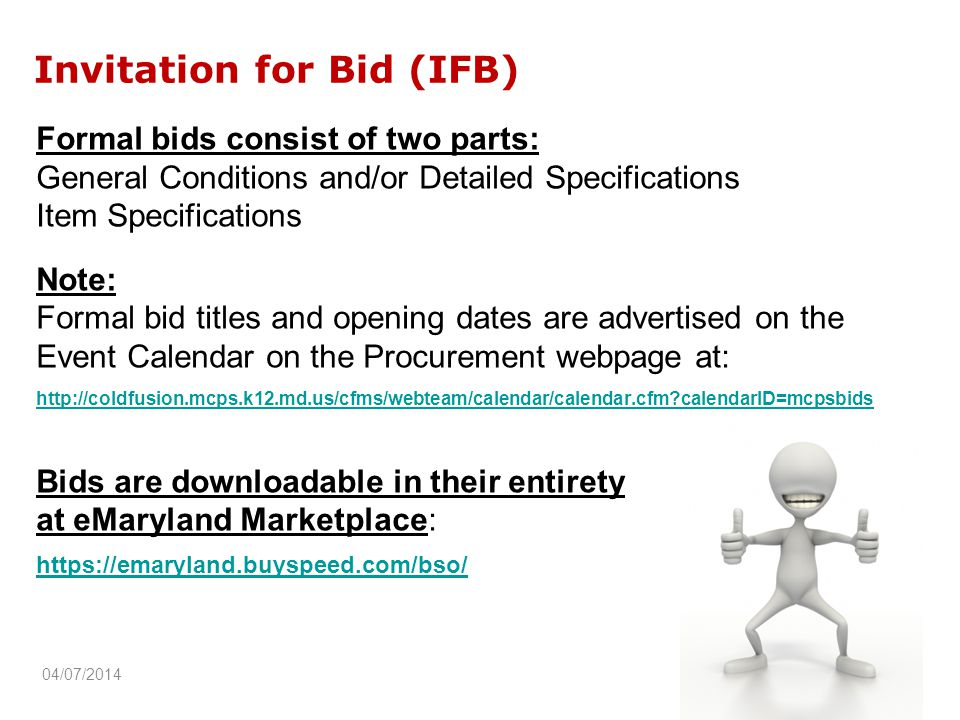 Invitation for Bid (IFB) Formal bids consist of two parts: General Conditions and/or Detailed Specifications Item Specifications Note: Formal bid titles and opening dates are advertised on the Event Calendar on the Procurement webpage at:   calendarID=mcpsbids Bids are downloadable in their entirety at eMaryland Marketplace:   04/07/2014