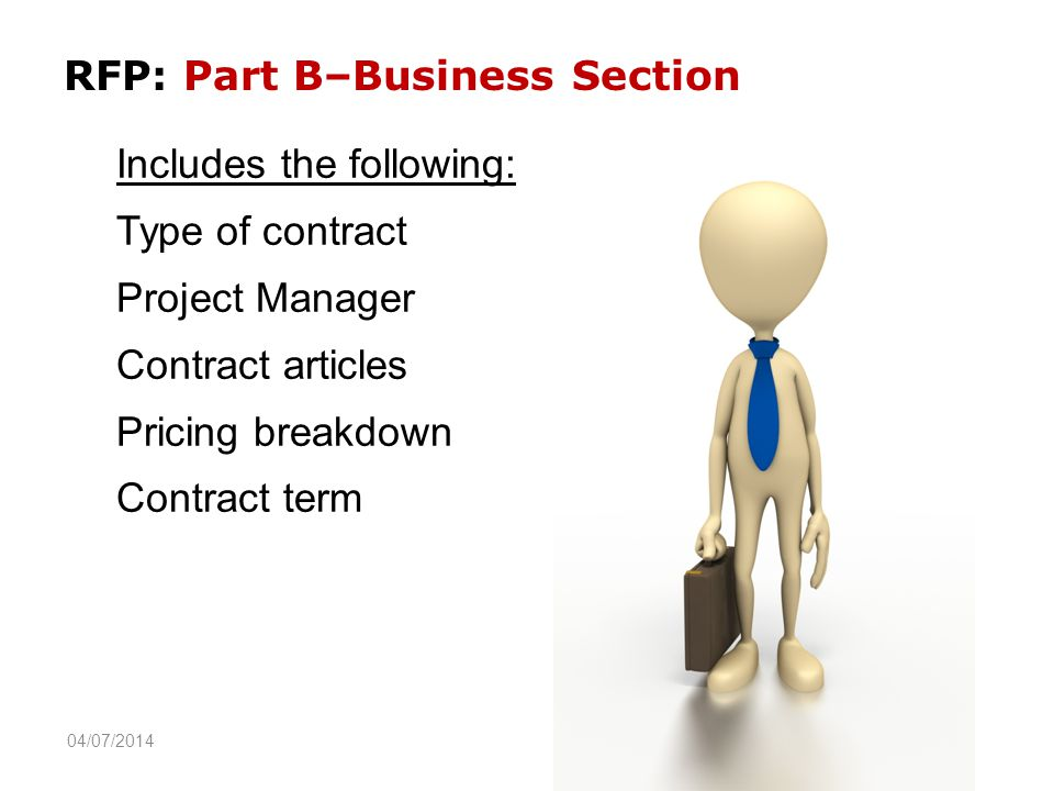 RFP: Part B–Business Section Includes the following: Type of contract Project Manager Contract articles Pricing breakdown Contract term 04/07/2014