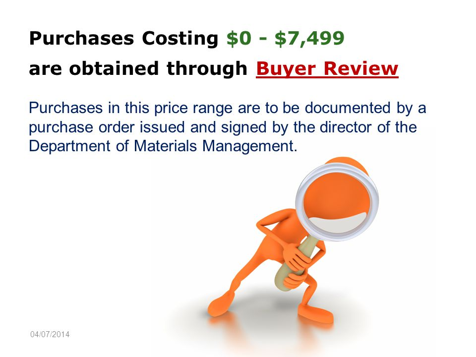 Purchases Costing $0 - $7,499 are obtained through Buyer Review Purchases in this price range are to be documented by a purchase order issued and signed by the director of the Department of Materials Management.
