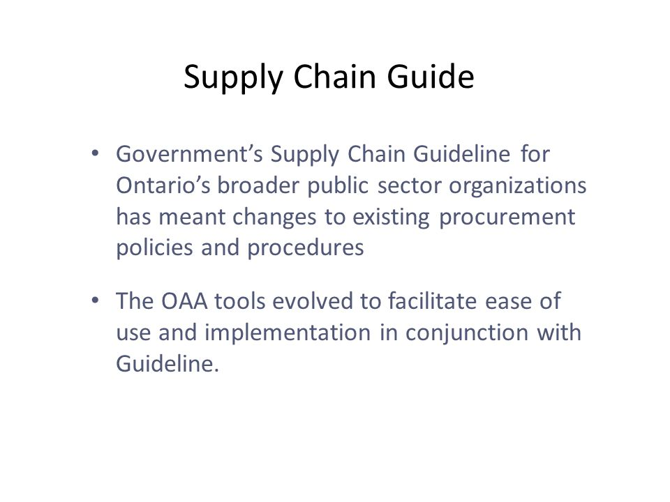 Supply Chain Guide Government's Supply Chain Guideline for Ontario's broader public sector organizations has meant changes to existing procurement policies and procedures The OAA tools evolved to facilitate ease of use and implementation in conjunction with Guideline.