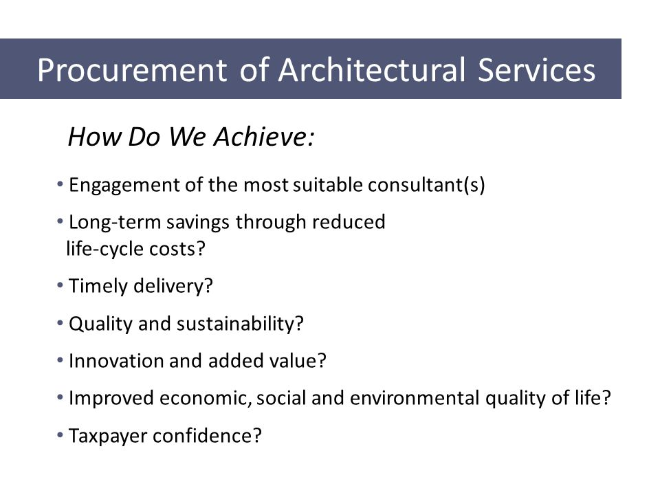 Procurement of Architectural Services How Do We Achieve: Engagement of the most suitable consultant(s) Long-term savings through reduced life-cycle costs.