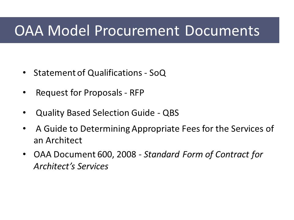 OAA Model Procurement Documents Statement of Qualifications - SoQ Request for Proposals - RFP Quality Based Selection Guide - QBS A Guide to Determining Appropriate Fees for the Services of an Architect OAA Document 600, Standard Form of Contract for Architect's Services