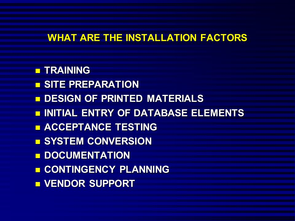WHAT ARE THE INSTALLATION FACTORS n TRAINING n SITE PREPARATION n DESIGN OF PRINTED MATERIALS n INITIAL ENTRY OF DATABASE ELEMENTS n ACCEPTANCE TESTING n SYSTEM CONVERSION n DOCUMENTATION n CONTINGENCY PLANNING n VENDOR SUPPORT