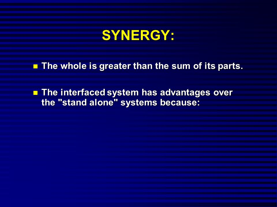 SYNERGY: n The whole is greater than the sum of its parts.