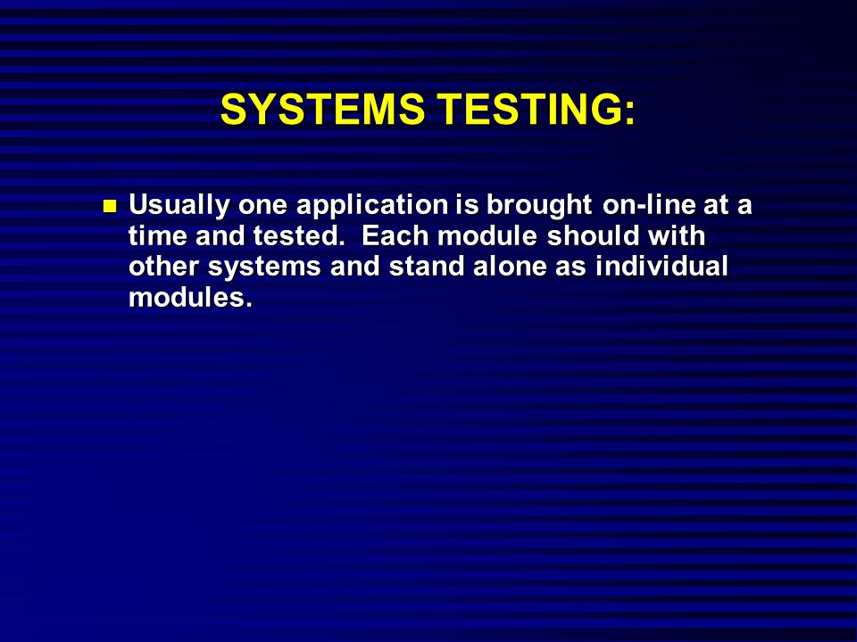 SYSTEMS TESTING: n Usually one application is brought on-line at a time and tested.