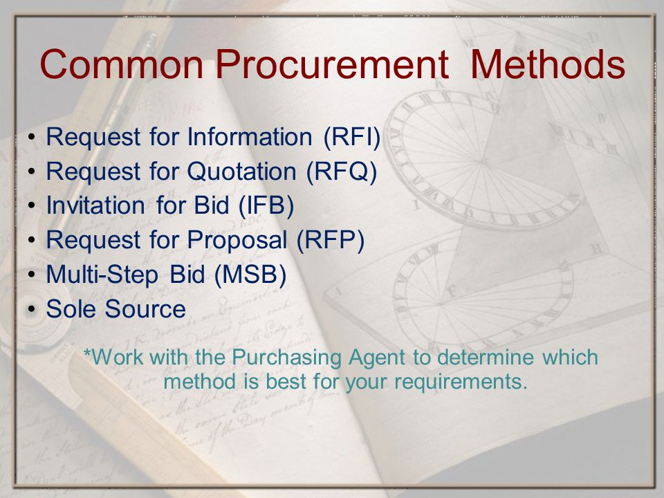 Common Procurement Methods Request for Information (RFI) Request for Quotation (RFQ) Invitation for Bid (IFB) Request for Proposal (RFP) Multi-Step Bid (MSB) Sole Source *Work with the Purchasing Agent to determine which method is best for your requirements.
