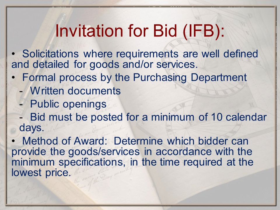 Invitation for Bid (IFB): Solicitations where requirements are well defined and detailed for goods and/or services.